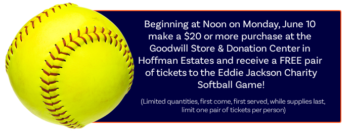 Make a purchase of $20 or more at the Goodwill Store & Donation Center in Hoffman Estates and get a FREE pair of tickets to the Eddie Jackson Charity Softball Game